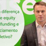 A diferença entre equity crowdfunding e financiamento coletivo